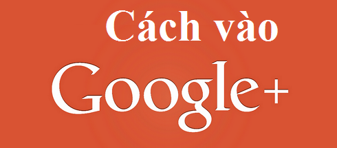 Cách vào Google +