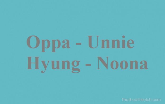 Oppa, Unnie, Hyung, Noona là gì?
